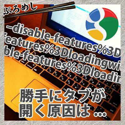 –disable-featuresloadingwithmojoというChromeで勝手に開くタブはバグ!Googleの対応待ちです!